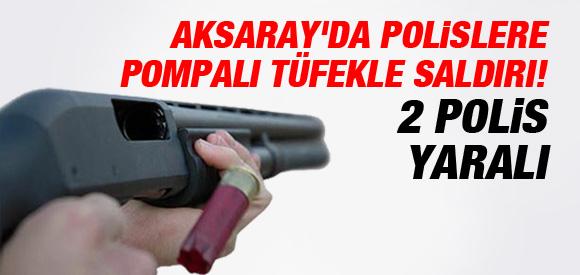 AKSARAY'DA POLİSLERE POMPALI TÜFEKLE SALDIRI!