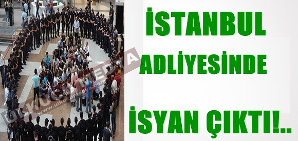 İSTANBUL ADLİYESİN'DE İSYAN ÇIKTI!..