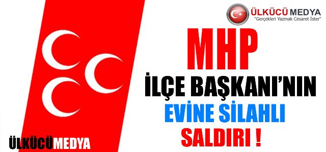 MHP İLÇE BAŞKANI'NIN EVİNE SİLAHLI SALDIRI !
