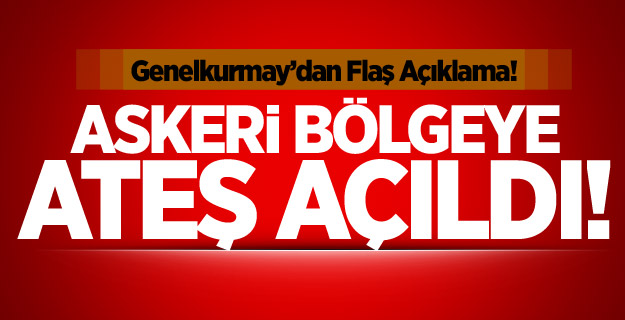 GENEL KURMAY'DAN AÇIKLMA: ASKERİ BÖLGEYE ATEŞ ACILDI !