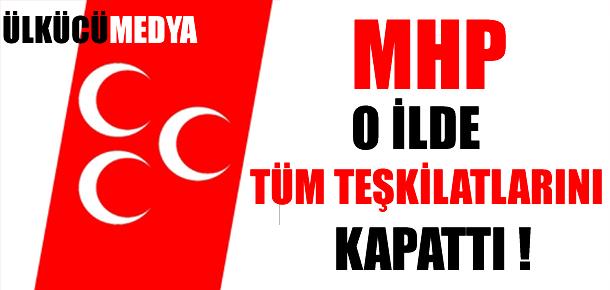 MHP O İLDE TÜM TEŞKİLATLARINI KAPATTI !