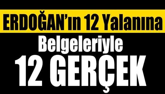 Erdoğan'ın 12 yalanına karşı, belgeleriyle 12 gerçek !