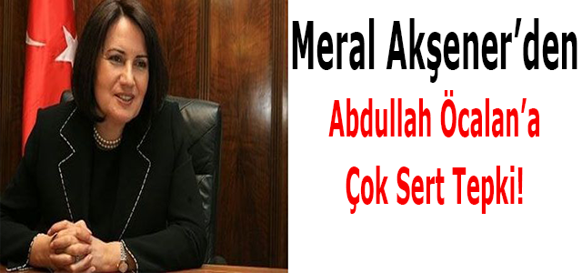Meral Akşener'den Abdullah Öcalan'a Çok Sert Tepki!
