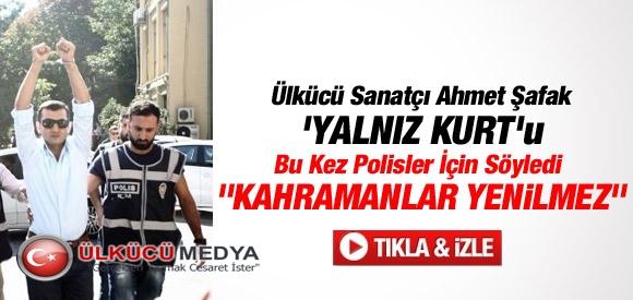 ÜLKÜCÜ SANATÇI AHMET ŞAFAK 'YALNIZ KURT'U BU KEZ POLİSLER İÇİN SÖYLEDİ !