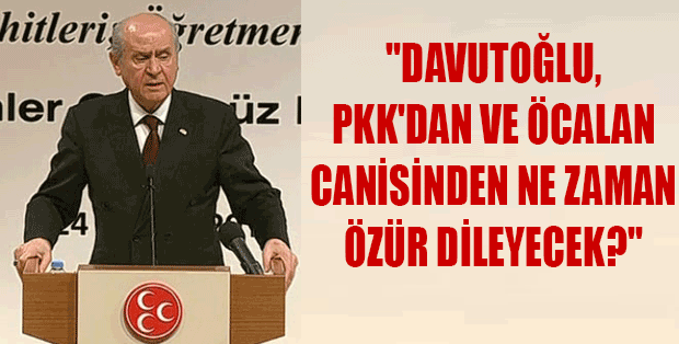 BAHÇELİ: DAVUTOĞLU PKK VE ÖCALAN'DAN NE ZAMAN ÖZÜR DİLECEK?