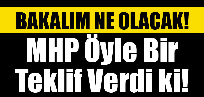 MHP ÖYLE BİR TEKLİF VERDİKİ !