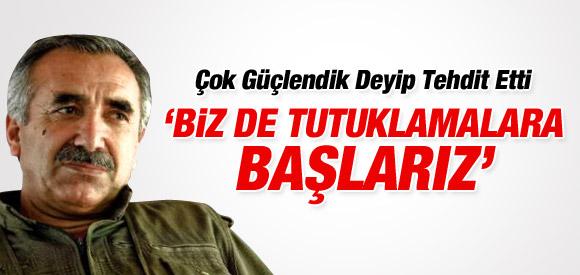 PKK'lı KARAYILAN: TUTUKLAMALARA BAŞLARIZ !