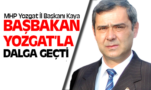 MHP İl Başkanı Kaya: Başbakan Yozgat'la Dalga Geçti