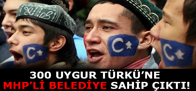 300 Uygur Türkü'ne MHP'li Belediye sahip çıktı !