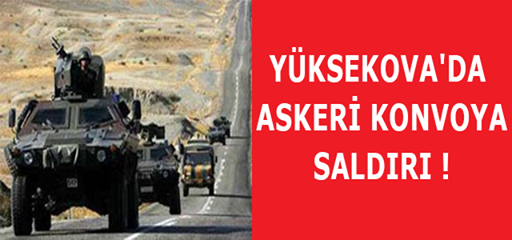 YÜKSEKOVA'DA ASKERİ KONVOYA SALDIRI !