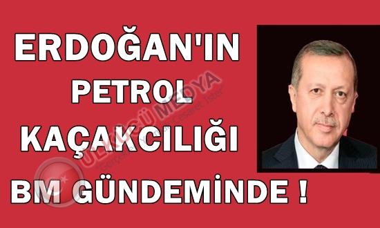 ERDOĞAN'IN PETROL KAÇAKCILIĞI BM GÜNDEMİNDE !