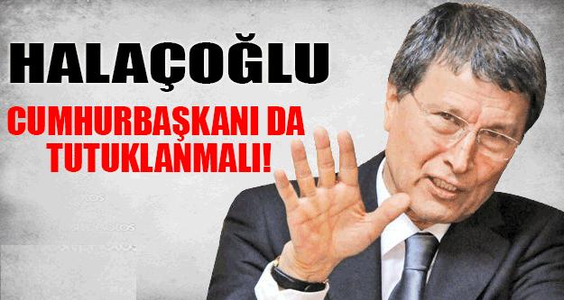 Yusuf Halaçoğlu: Cumhurbaşkanı'da tutuklanmalı !