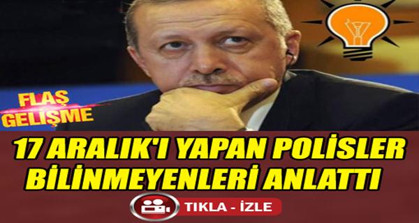 17 ARALIK'I YAPAN POLİSLER BİLİNMEYENLERİ ANLATTI  !