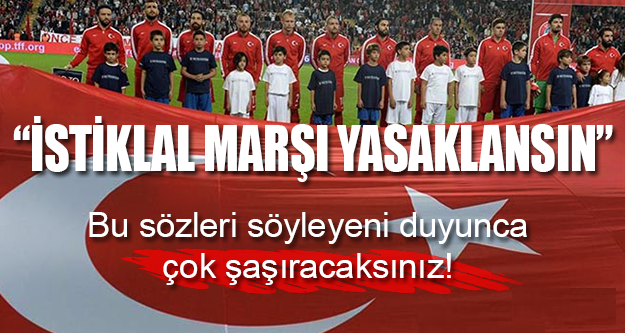 """""""İstiklal Marşı Yasaklansın"""""""