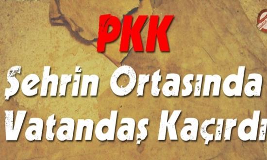 PKK ŞEHRİN ORTASINDA VATANDAŞI KAÇIRDI !