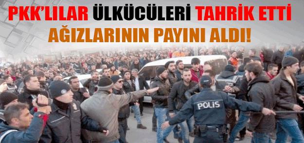 ÜLKÜCÜLER, PKK YANDAŞLARININ AĞIZLARININ PAYINI VERDİ !