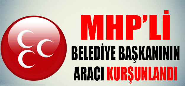 MHP'li Belediye Başkanı'nın aracı kurşunlandı !
