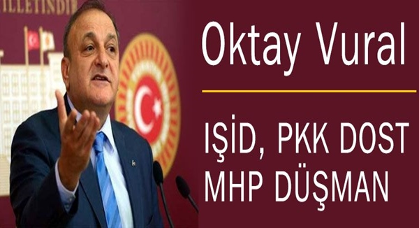 OKTAY VURAL: IŞİD, PKK DOST MHP DÜŞMAN !