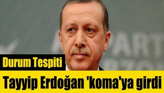 Tayyip Erdoğan 'koma'ya girdi !