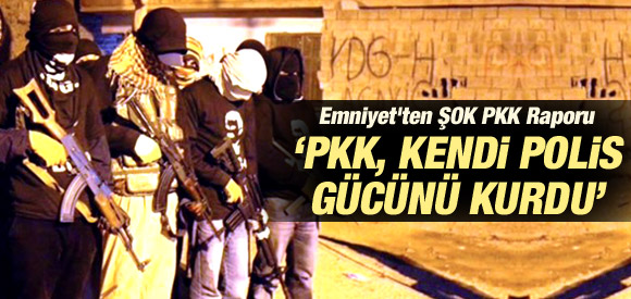 EMNİYET'İN PKK RAPORU: PKK POLİS GÜCÜNÜ DE KURDU