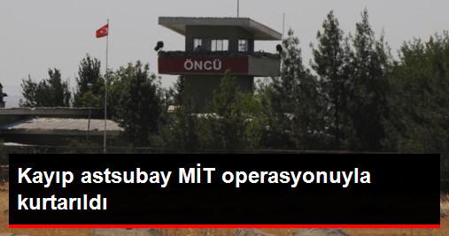 Kayıp Astsubay MİT Operasyonuyla Kurtarıldı !