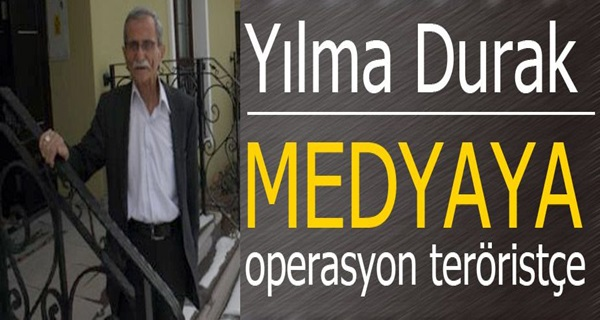 Yılma Durak: Medyaya Operasyon Teröristçe !