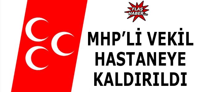 MHP'li vekil hastaneye kaldırıldı