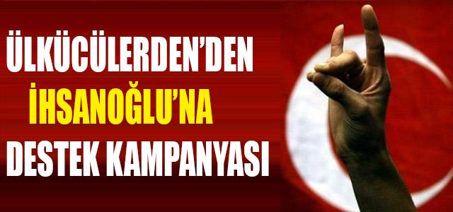 ÜLKÜCÜLER'DEN İHSANOĞLU'NA DESTEK KAMPANYASI !