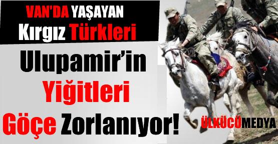 Van'da Yaşayan Kırgız Türkleri Göçe Zorlanıyor!