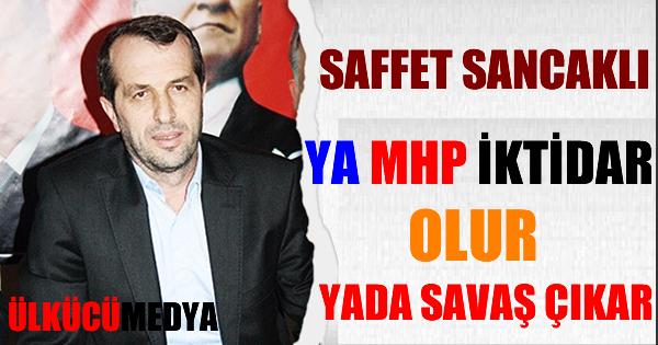 Saffet Sancaklı; Ya MHP iktidar olur yada savaş çıkar !