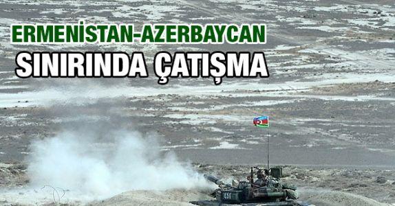 Ermenistan Azerbaycan cephe hattında çatışma !