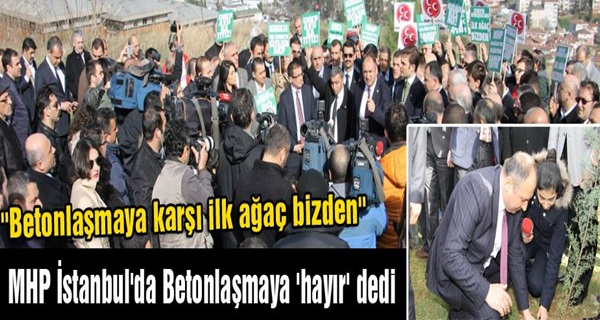 MHP İstanbul'da Betonlaşmaya 'hayır' dedi !