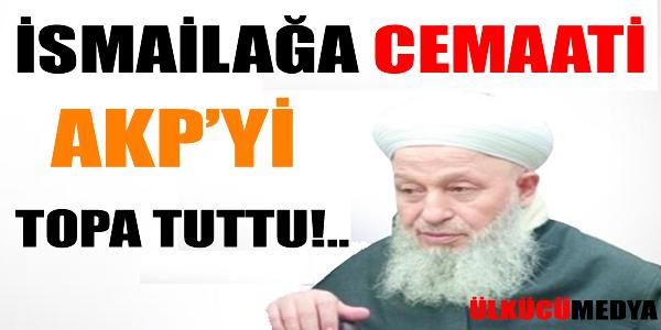 İSMAİLAĞA CEMAATİ AKP'Yİ TOPA TUTTU!..