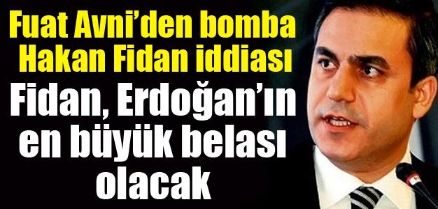 Fuat Avni: Hakan Fidan, Erdoğan'ın en büyük belası olacak !