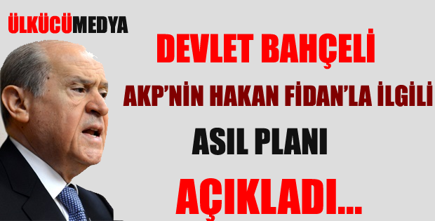 DEVLET BAHÇELİ; AKP'NİN HAKAN FİDAN'LA İLGİLİ ASIL PLANI AÇIKLADI !