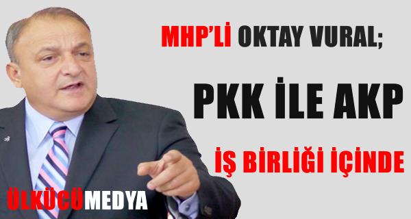 OKTAY VURAL; PKK İLE AKP İŞ BİRLİĞİ İÇİNDE !