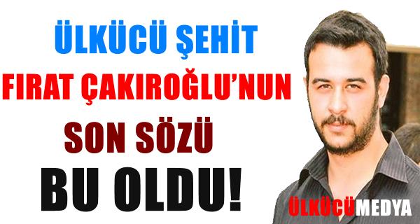 Şehit Fırat Çakıroğlu'nun Son Sözü Bu Oldu !