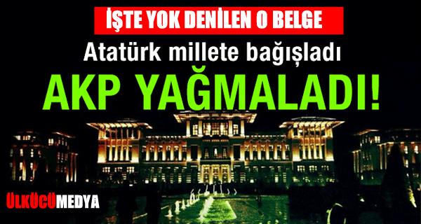 Atatürk millete bağışladı, AKP yağmaladı! İşte yok denilen belge !