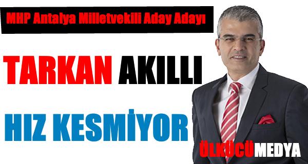 MHP Antalya Milletvekili Aday Adayı Tarkan Akıllı hız kesmiyor !