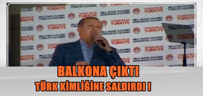 Erdoğan balkona çıktı TÜRK kimliğine saldırdı !