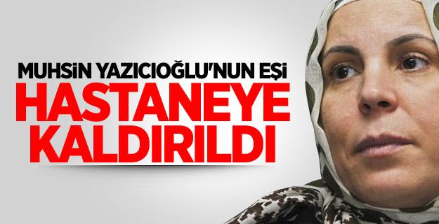 Muhsin Yazıcıoğlu'nun Eşi Hastaneye Kaldırıldı !