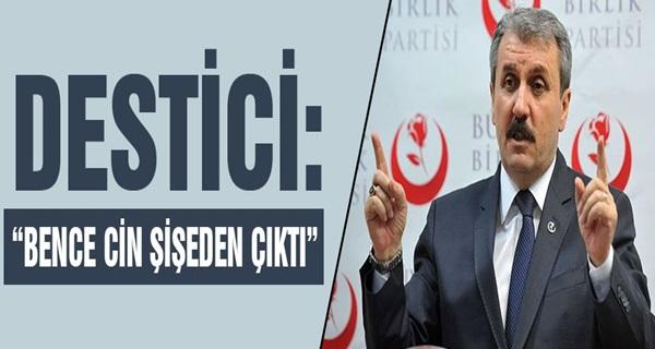 Mustafa Destici; Bence Cin Şişeden Çıktı !