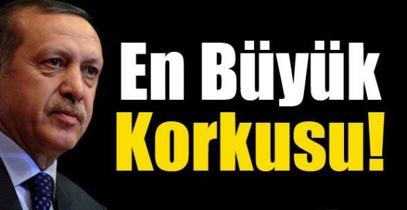 Erdoğan'ın en büyük korkusu !