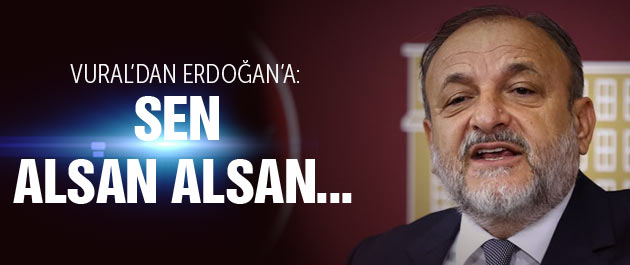 Oktay Vural'dan Erdoğan'a Sen alsan alsan