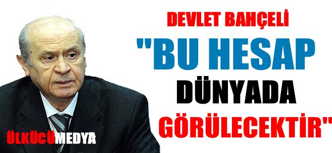 """DEVLET BAHÇELİ, """"BU HESAP DÜNYADA GÖRÜLECEKTİR"""""""