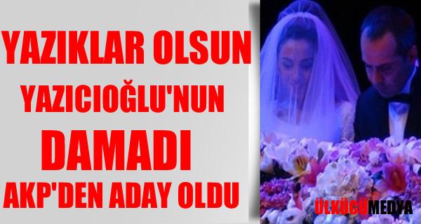 Muhsih Yazıcıoğlu'nun Damadı AKP Aday Oldu !