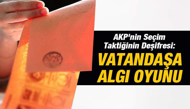 AKP'nin Seçim Taktiği Deşifre Oldu !
