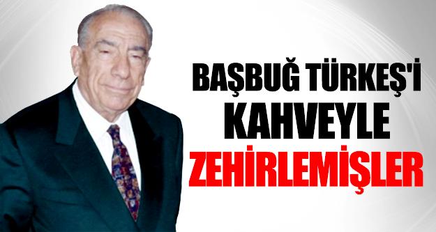 Başbuğ Türkeş'i Kahveyle Zehirlemişler !