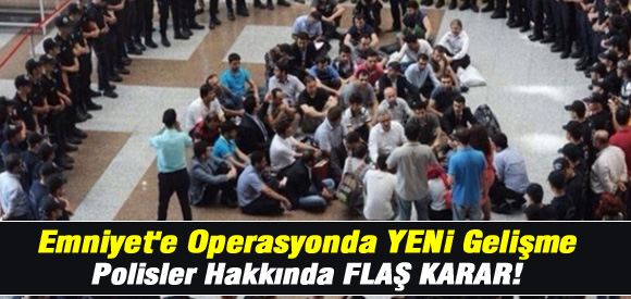 EMNİYET'E OPERASYONDA YENİ GELİŞME FLAŞ KARAR !