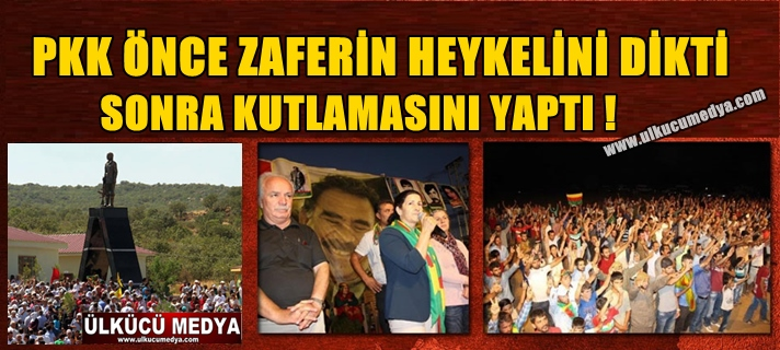 PKK ÖNCE ZAFERİN HEYKELİNİ DİKTİ SONRA KUTLAMASINI YAPTI !